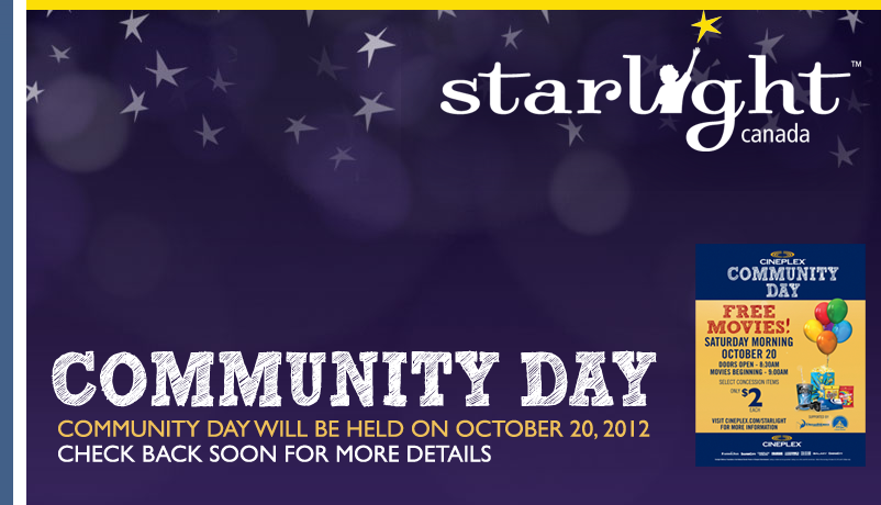 Community Day – select Cineplex Theatres – $2 donation at the concession for Starlight Foundation